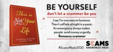 "This is Not Your Life. Celebrating the masters of identity theft. Be yourself, don't let a scammer be you. ""I say I'm overseas on business. Then I call late at night in a panic. An emergency always makes people send money urgently."" Romance scammer. #ScamsWeek2020. Scams Awareness Week."