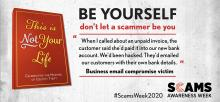 "This is Not Your Life. Celebrating the masters of identity theft. Be yourself, don't let a scammer be you. ""When I called about an unpaid invoice, the customer said she'd paid it into our new bank account. We'd been hacked. They'd emailed our customers with their own bank details."" Business email compromise scam victim. #ScamsWeek2020. Scams Awareness Week."
