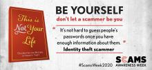 "This is Not Your Life. Celebrating the masters of identity theft. Be yourself, don't let a scammer be you. ""It's not hard to guess people's passwords once you have enough information about them."" Identity theft scammer. #ScamsWeek2020. Scams Awareness Week."