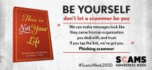 "This is Not Your Life. Celebrating the masters of identity theft. Be yourself, don't let a scammer be you. ""We can make messages look like they came from an organisation you deal with, and trust. If you tap the link, we've got you."" Phishing scammer. #ScamsWeek2020. Scams Awareness Week."