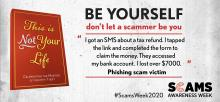 "This is Not Your Life. Celebrating the masters of identity theft. Be yourself, don't let a scammer be you. ""I got an SMS about a tax refund. I tapped the link and completed the form to claim the money. They accessed my bank account. I lost over $7000."" Phishing scam victim. #ScamsWeek2020. Scams Awareness Week."